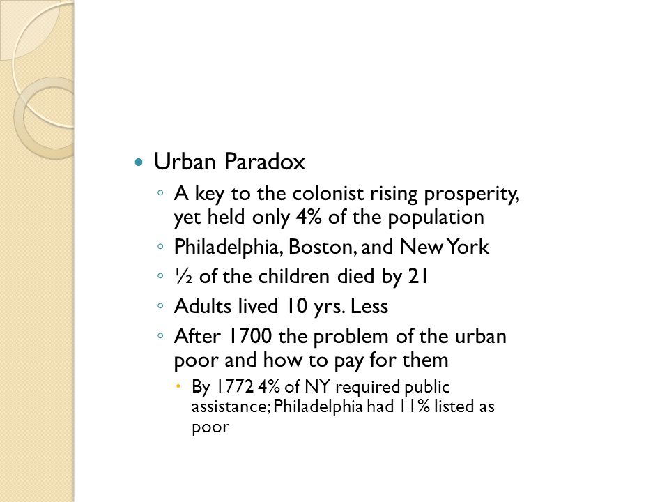 Urban Paradox ◦ A key to the colonist rising prosperity, yet held only 4% of the population ◦ Philadelphia, Boston, and New York ◦ ½ of the children d
