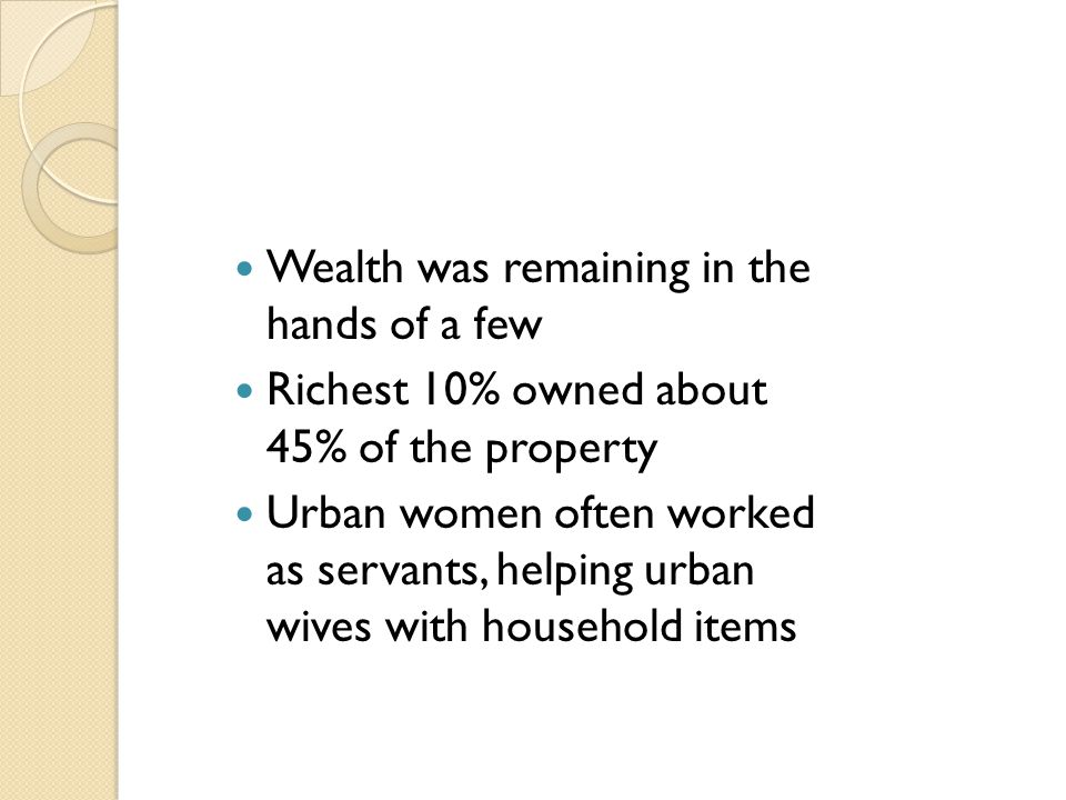 Wealth was remaining in the hands of a few Richest 10% owned about 45% of the property Urban women often worked as servants, helping urban wives with