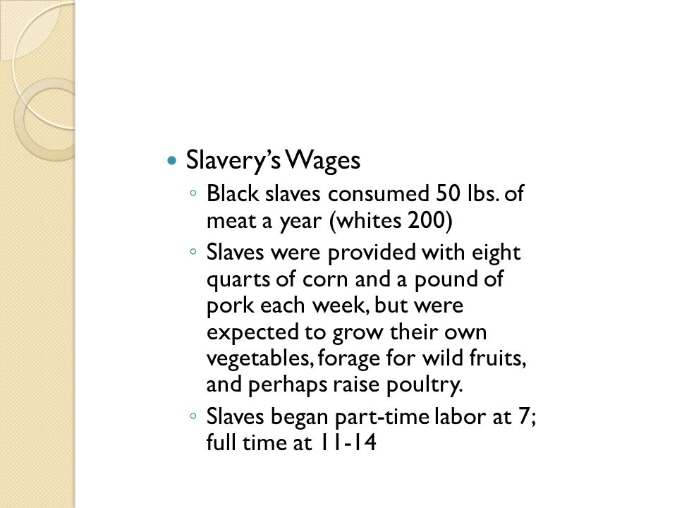 Slavery's Wages ◦ Black slaves consumed 50 lbs. of meat a year (whites 200) ◦ Slaves were provided with eight quarts of corn and a pound of pork each