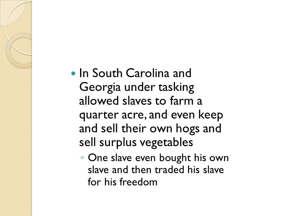 In South Carolina and Georgia under tasking allowed slaves to farm a quarter acre, and even keep and sell their own hogs and sell surplus vegetables ◦