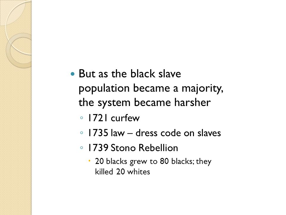 But as the black slave population became a majority, the system became harsher ◦ 1721 curfew ◦ 1735 law – dress code on slaves ◦ 1739 Stono Rebellion