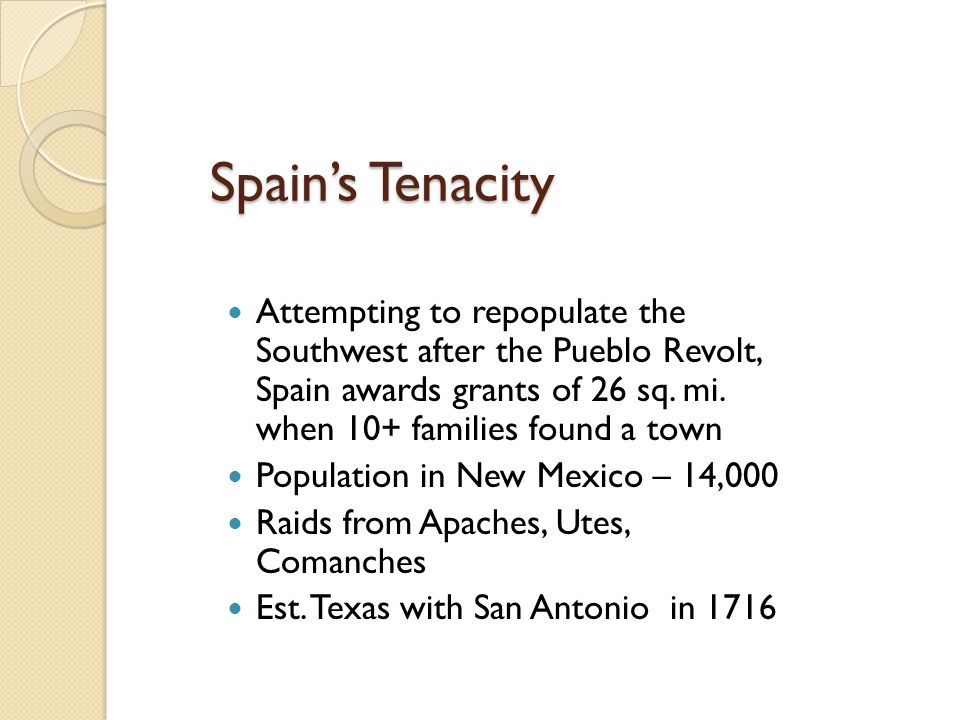 Spain's Tenacity Attempting to repopulate the Southwest after the Pueblo Revolt, Spain awards grants of 26 sq. mi. when 10+ families found a town Popu