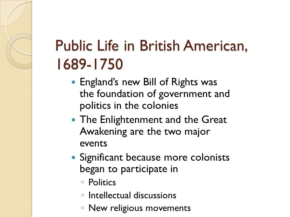 Public Life in British American, 1689-1750 England's new Bill of Rights was the foundation of government and politics in the colonies The Enlightenmen