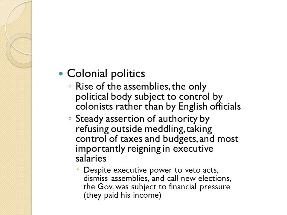 Colonial politics ◦ Rise of the assemblies, the only political body subject to control by colonists rather than by English officials ◦ Steady assertio