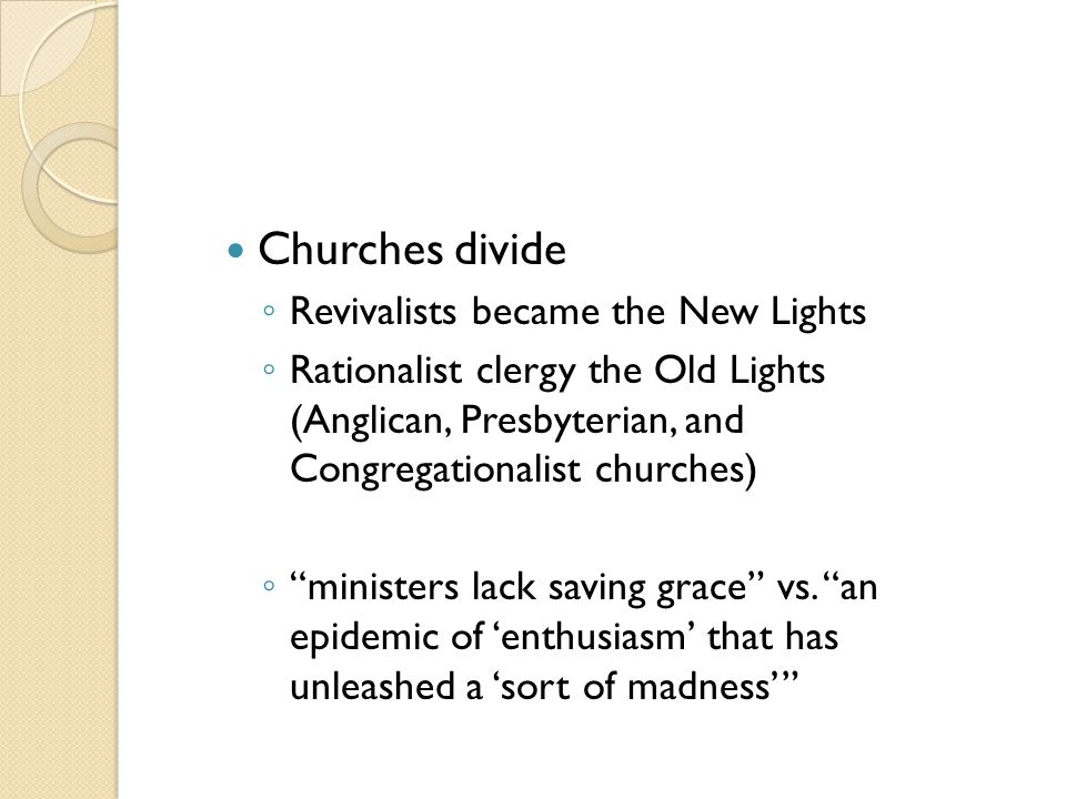 """Churches divide ◦ Revivalists became the New Lights ◦ Rationalist clergy the Old Lights (Anglican, Presbyterian, and Congregationalist churches) ◦ """"mi"""