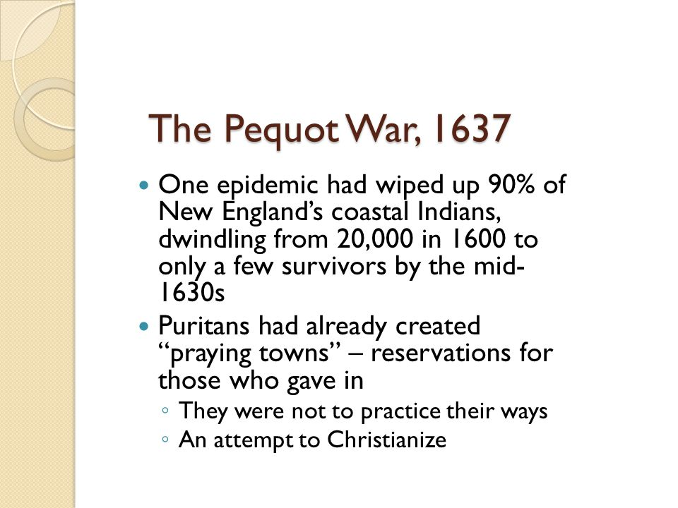 The Pequot War, 1637 One epidemic had wiped up 90% of New England's coastal Indians, dwindling from 20,000 in 1600 to only a few survivors by the mid-