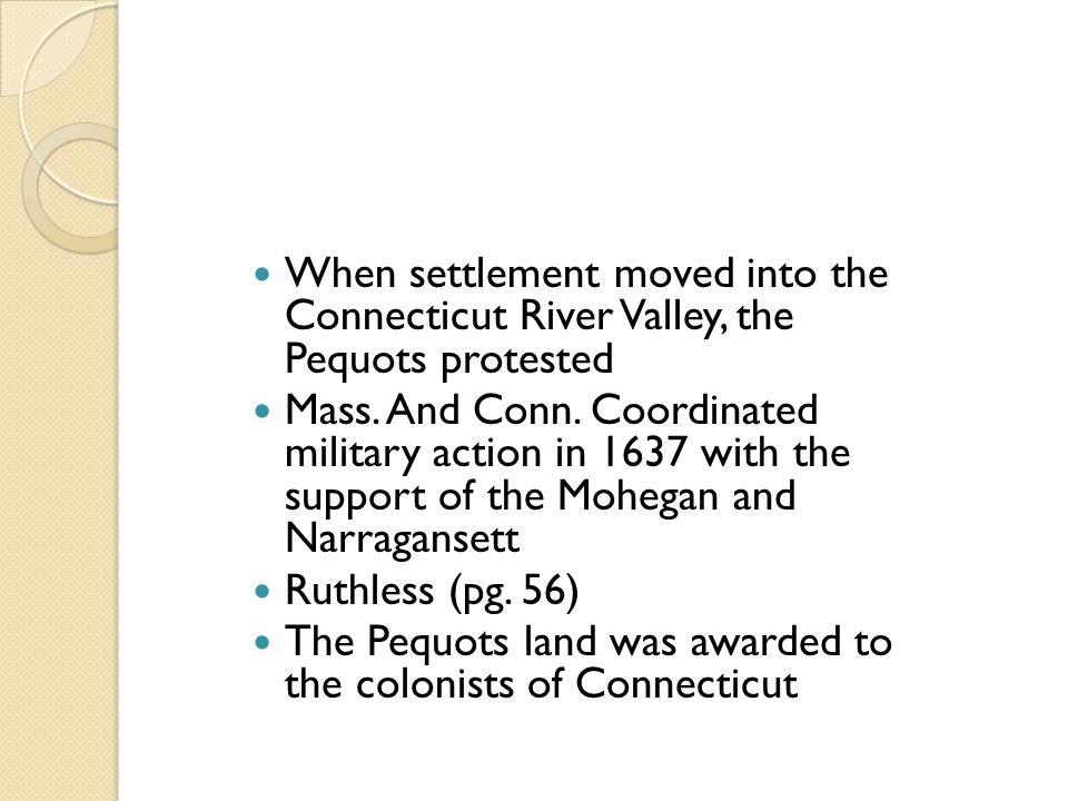 When settlement moved into the Connecticut River Valley, the Pequots protested Mass. And Conn. Coordinated military action in 1637 with the support of