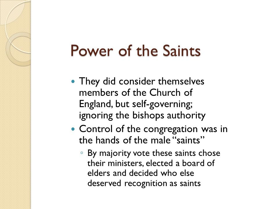 Power of the Saints They did consider themselves members of the Church of England, but self-governing; ignoring the bishops authority Control of the c