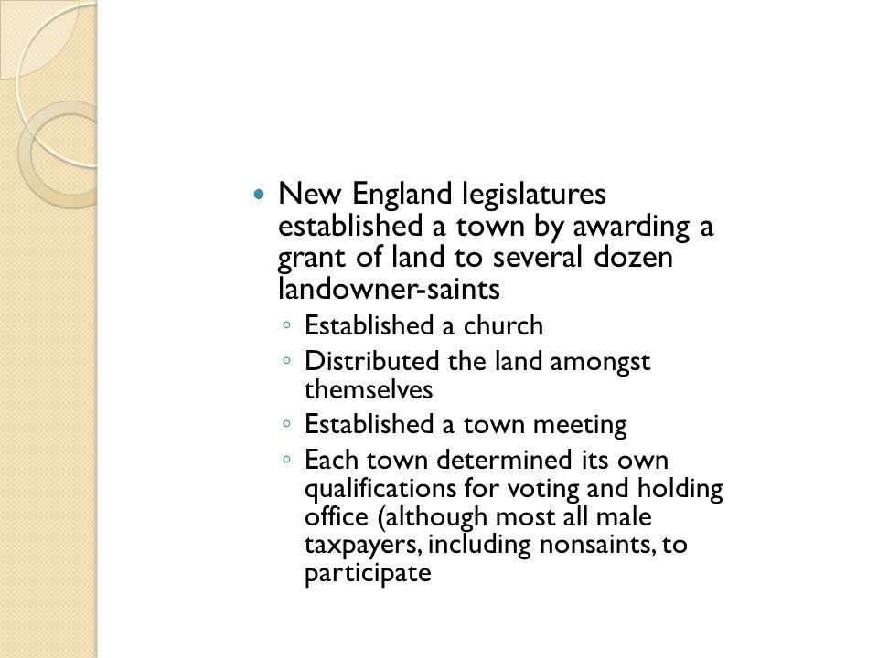 New England legislatures established a town by awarding a grant of land to several dozen landowner-saints ◦ Established a church ◦ Distributed the lan