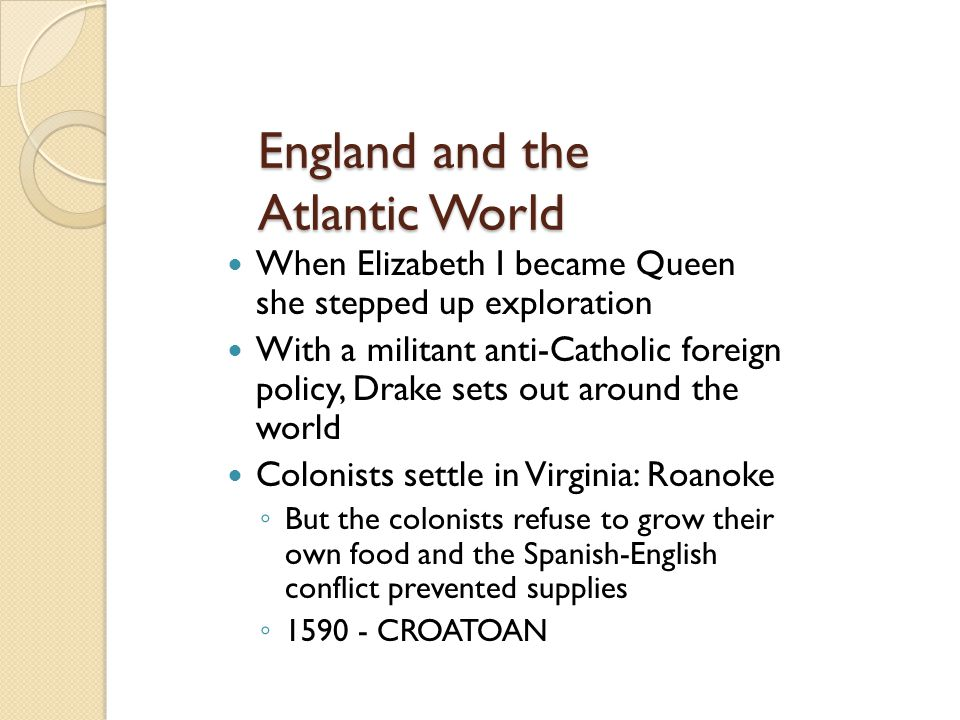 England and the Atlantic World When Elizabeth I became Queen she stepped up exploration With a militant anti-Catholic foreign policy, Drake sets out a