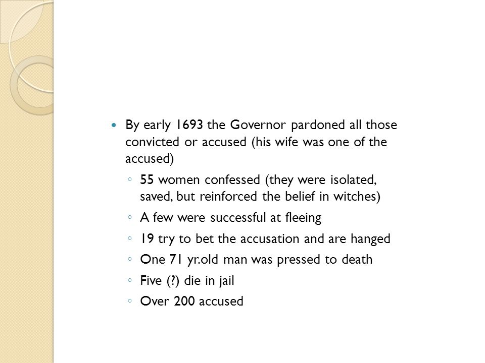 By early 1693 the Governor pardoned all those convicted or accused (his wife was one of the accused) ◦ 55 women confessed (they were isolated, saved,