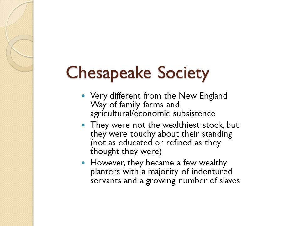 Chesapeake Society Very different from the New England Way of family farms and agricultural/economic subsistence They were not the wealthiest stock, b