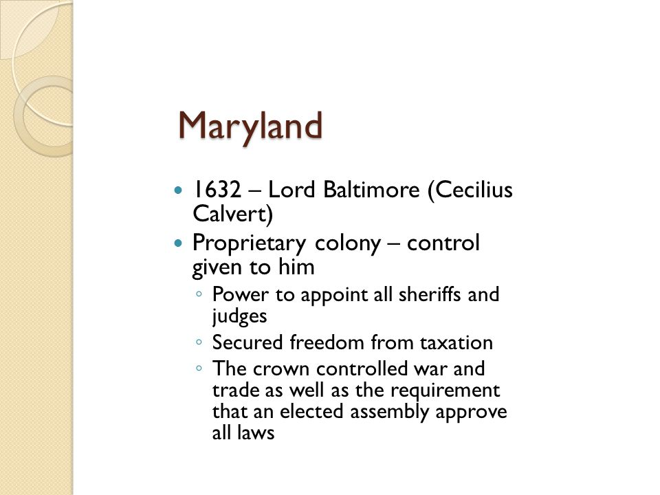 Maryland 1632 – Lord Baltimore (Cecilius Calvert) Proprietary colony – control given to him ◦ Power to appoint all sheriffs and judges ◦ Secured freed