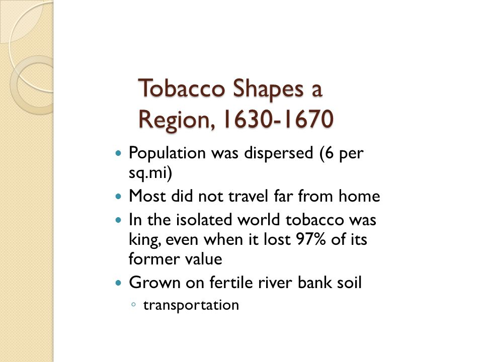 Tobacco Shapes a Region, 1630-1670 Population was dispersed (6 per sq.mi) Most did not travel far from home In the isolated world tobacco was king, ev