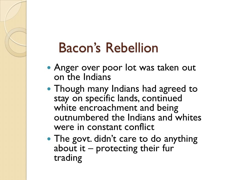 Bacon's Rebellion Anger over poor lot was taken out on the Indians Though many Indians had agreed to stay on specific lands, continued white encroachm