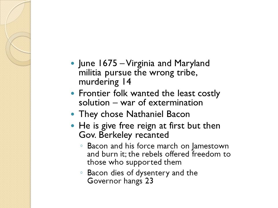 June 1675 – Virginia and Maryland militia pursue the wrong tribe, murdering 14 Frontier folk wanted the least costly solution – war of extermination T