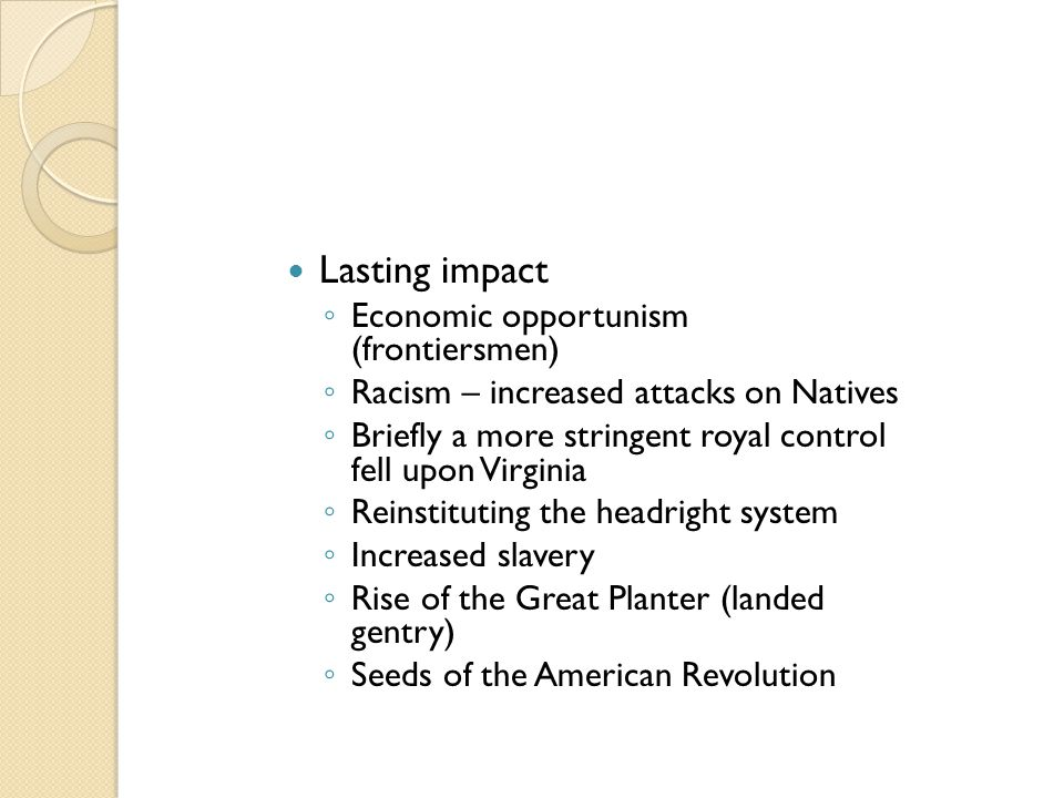 Lasting impact ◦ Economic opportunism (frontiersmen) ◦ Racism – increased attacks on Natives ◦ Briefly a more stringent royal control fell upon Virgin