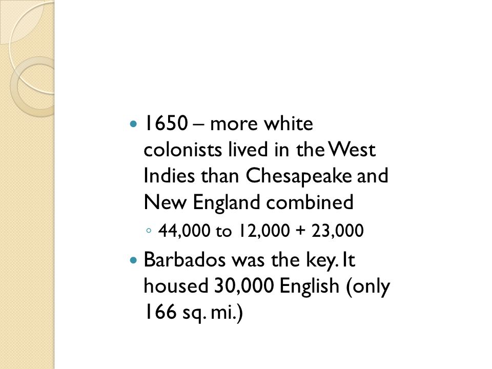1650 – more white colonists lived in the West Indies than Chesapeake and New England combined ◦ 44,000 to 12,000 + 23,000 Barbados was the key. It hou