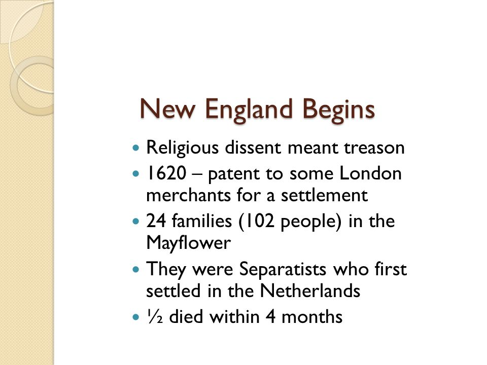 New England Begins Religious dissent meant treason 1620 – patent to some London merchants for a settlement 24 families (102 people) in the Mayflower T