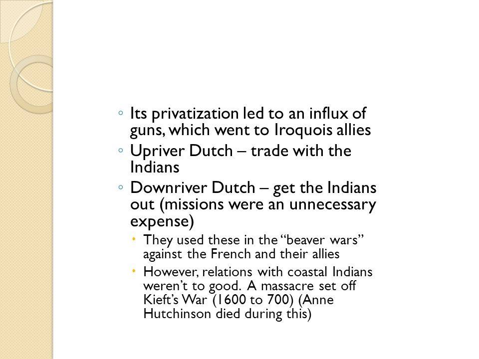 ◦ Its privatization led to an influx of guns, which went to Iroquois allies ◦ Upriver Dutch – trade with the Indians ◦ Downriver Dutch – get the India
