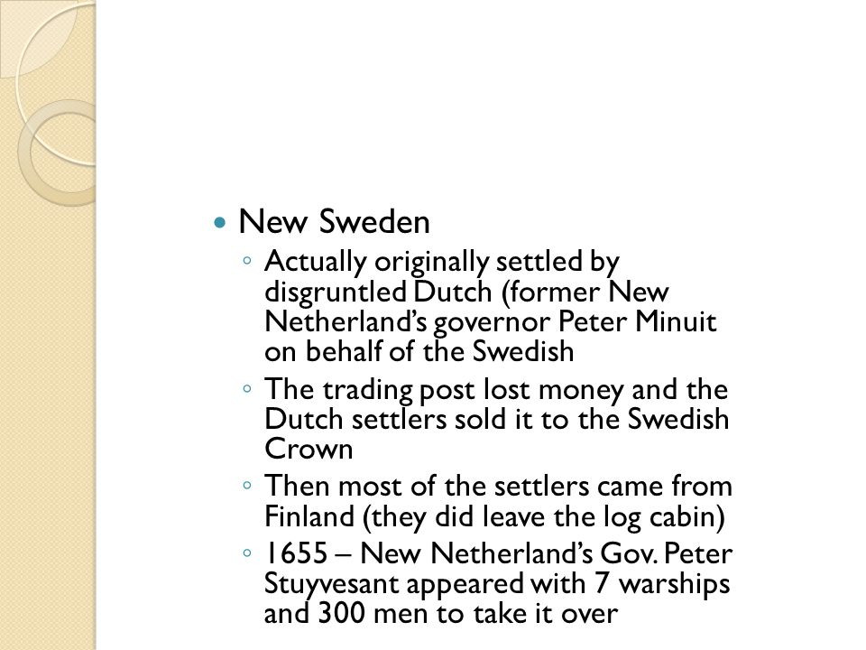 New Sweden ◦ Actually originally settled by disgruntled Dutch (former New Netherland's governor Peter Minuit on behalf of the Swedish ◦ The trading po