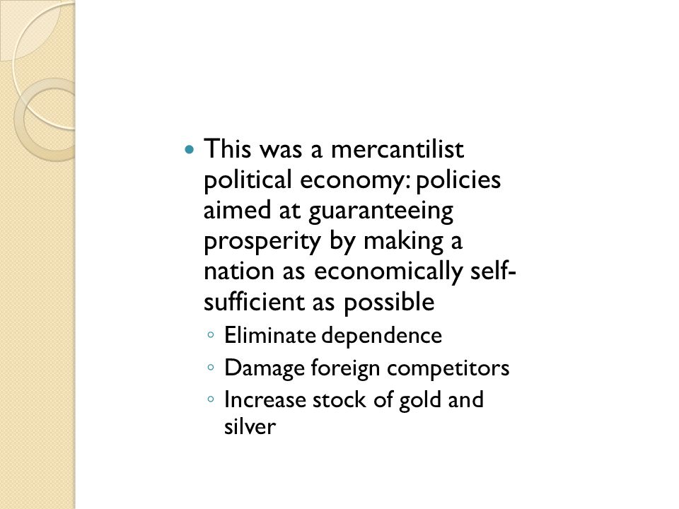 This was a mercantilist political economy: policies aimed at guaranteeing prosperity by making a nation as economically self- sufficient as possible ◦