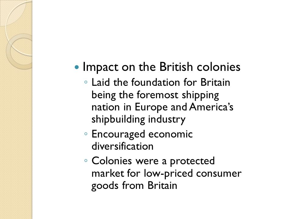 Impact on the British colonies ◦ Laid the foundation for Britain being the foremost shipping nation in Europe and America's shipbuilding industry ◦ En