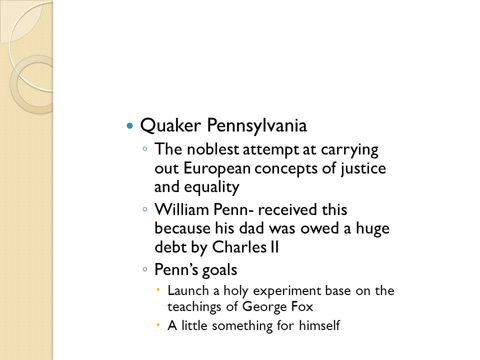 Quaker Pennsylvania ◦ The noblest attempt at carrying out European concepts of justice and equality ◦ William Penn- received this because his dad was