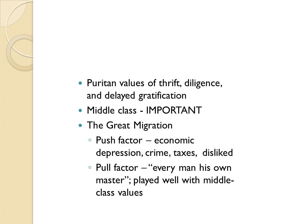 Puritan values of thrift, diligence, and delayed gratification Middle class - IMPORTANT The Great Migration ◦ Push factor – economic depression, crime