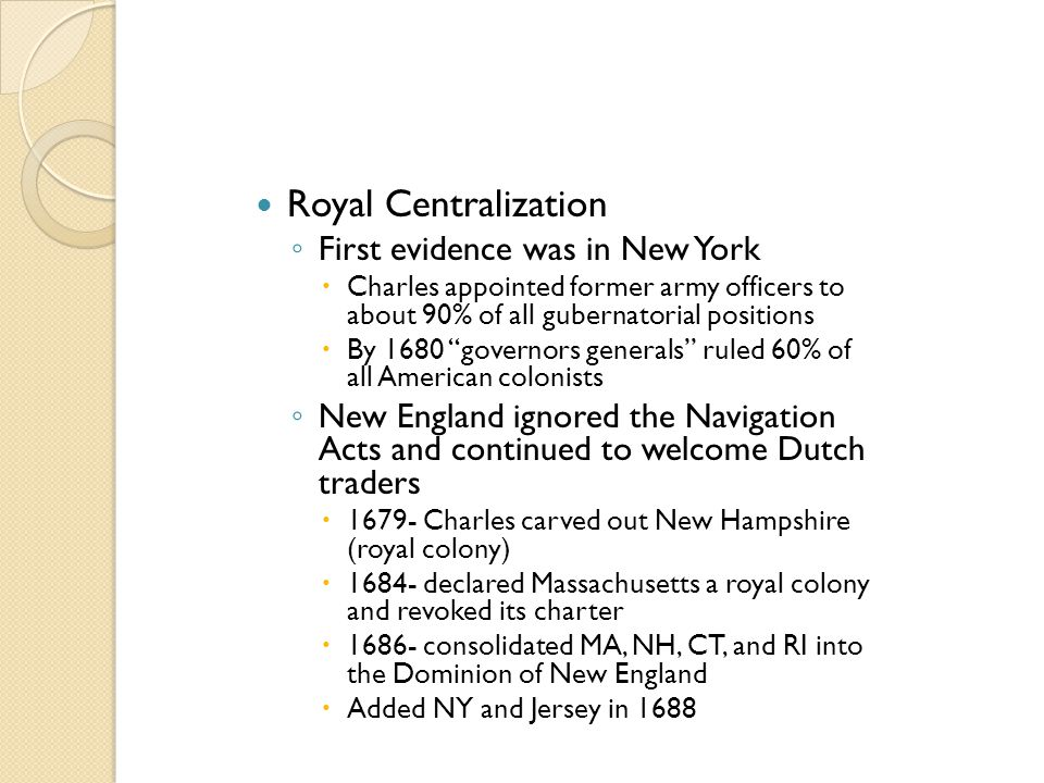 """Royal Centralization ◦ First evidence was in New York  Charles appointed former army officers to about 90% of all gubernatorial positions  By 1680 """""""