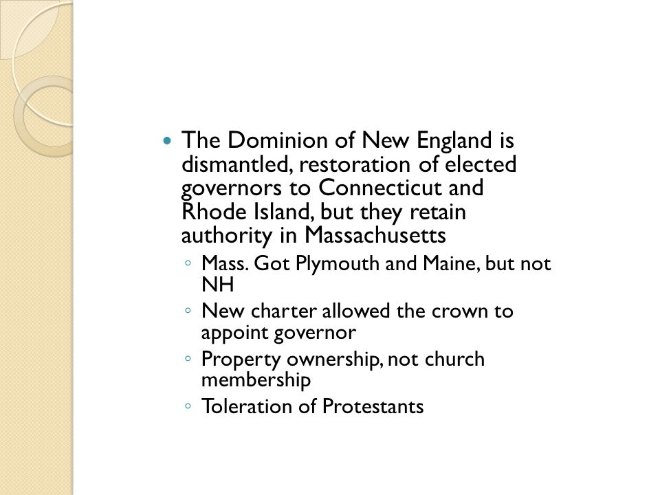 The Dominion of New England is dismantled, restoration of elected governors to Connecticut and Rhode Island, but they retain authority in Massachusett