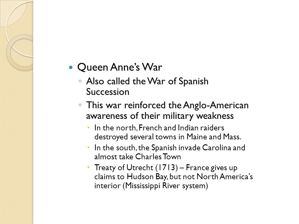 Queen Anne's War ◦ Also called the War of Spanish Succession ◦ This war reinforced the Anglo-American awareness of their military weakness  In the no
