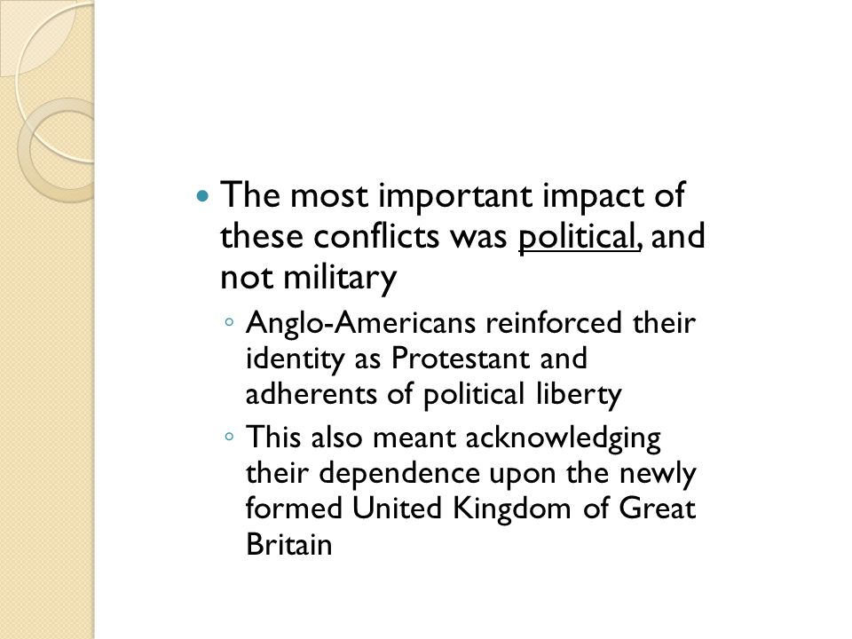 The most important impact of these conflicts was political, and not military ◦ Anglo-Americans reinforced their identity as Protestant and adherents o