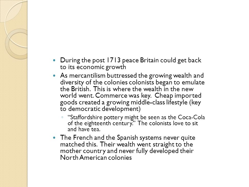 During the post 1713 peace Britain could get back to its economic growth As mercantilism buttressed the growing wealth and diversity of the colonies c