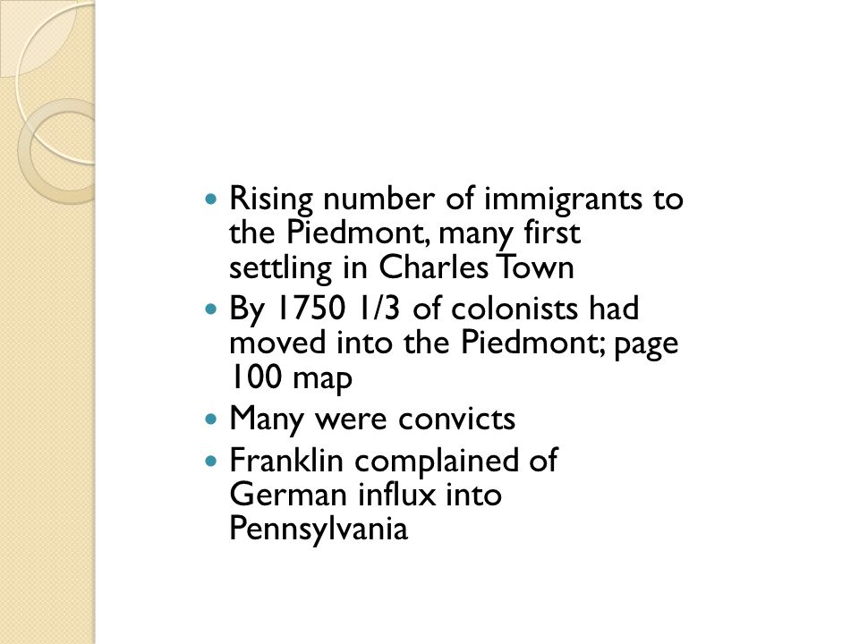 Rising number of immigrants to the Piedmont, many first settling in Charles Town By 1750 1/3 of colonists had moved into the Piedmont; page 100 map Ma
