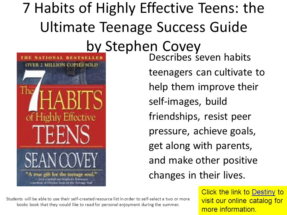 7 Habits of Highly Effective Teens: the Ultimate Teenage Success Guide by Stephen Covey Describes seven habits teenagers can cultivate to help them improve their self-images, build friendships, resist peer pressure, achieve goals, get along with parents, and make other positive changes in their lives.
