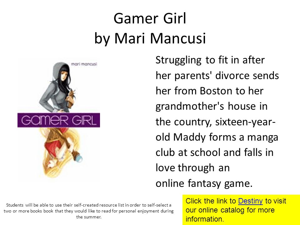 Gamer Girl by Mari Mancusi Struggling to fit in after her parents divorce sends her from Boston to her grandmother s house in the country, sixteen-year- old Maddy forms a manga club at school and falls in love through an online fantasy game.
