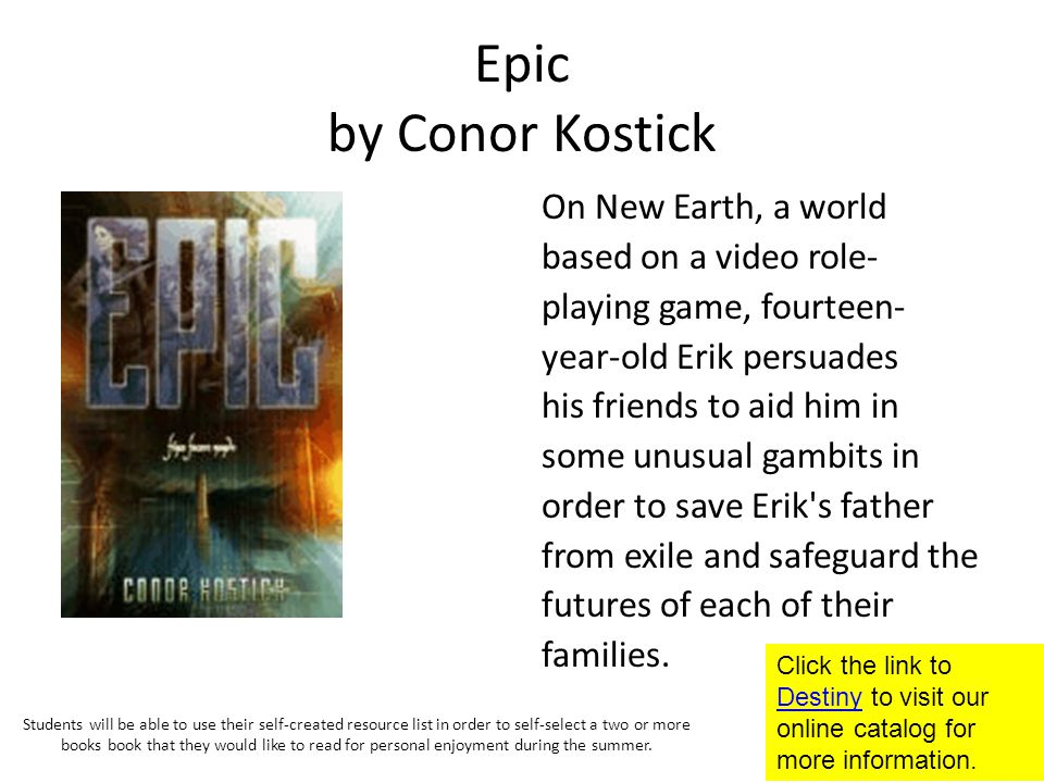 Epic by Conor Kostick On New Earth, a world based on a video role- playing game, fourteen- year-old Erik persuades his friends to aid him in some unusual gambits in order to save Erik s father from exile and safeguard the futures of each of their families.