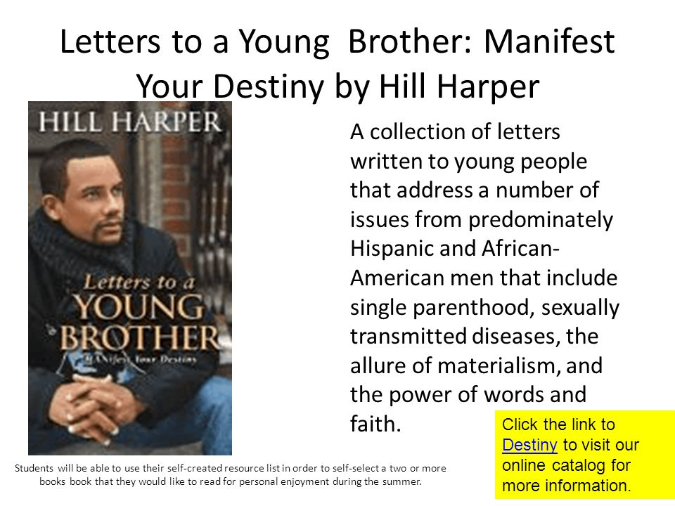 Letters to a Young Brother: Manifest Your Destiny by Hill Harper A collection of letters written to young people that address a number of issues from predominately Hispanic and African- American men that include single parenthood, sexually transmitted diseases, the allure of materialism, and the power of words and faith.