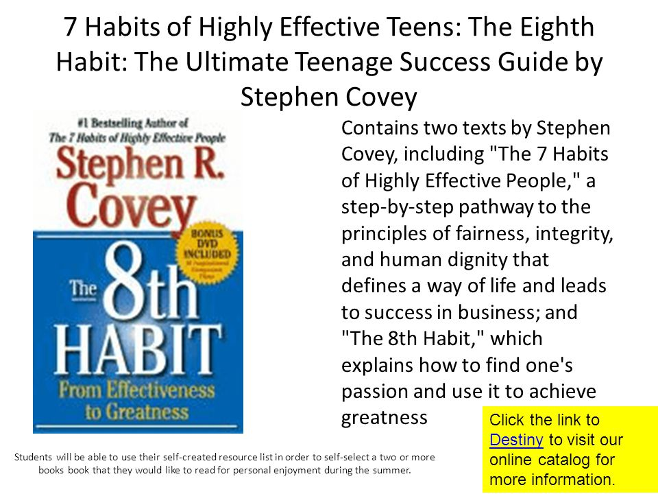 7 Habits of Highly Effective Teens: The Eighth Habit: The Ultimate Teenage Success Guide by Stephen Covey Contains two texts by Stephen Covey, including The 7 Habits of Highly Effective People, a step-by-step pathway to the principles of fairness, integrity, and human dignity that defines a way of life and leads to success in business; and The 8th Habit, which explains how to find one s passion and use it to achieve greatness Click the link to Destiny to visit our online catalog for more information.