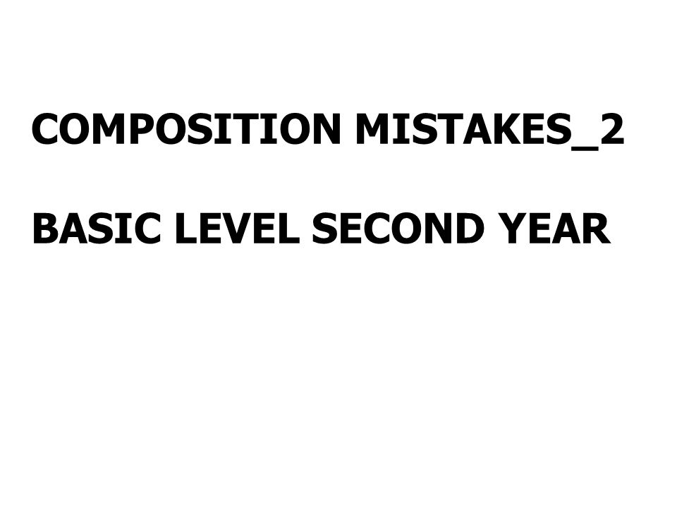 COMPOSITION MISTAKES_2 BASIC LEVEL SECOND YEAR