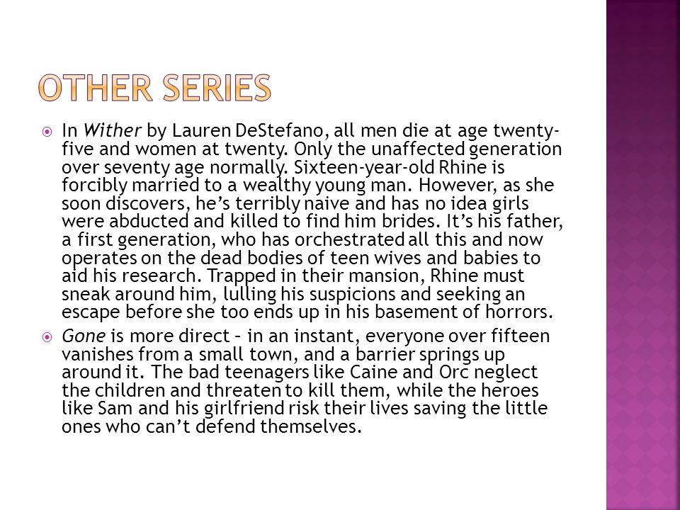  In Wither by Lauren DeStefano, all men die at age twenty- five and women at twenty. Only the unaffected generation over seventy age normally. Sixtee