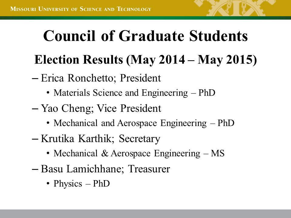 Election Results (May 2014 – May 2015) – Erica Ronchetto; President Materials Science and Engineering – PhD – Yao Cheng; Vice President Mechanical and Aerospace Engineering – PhD – Krutika Karthik; Secretary Mechanical & Aerospace Engineering – MS – Basu Lamichhane; Treasurer Physics – PhD Council of Graduate Students