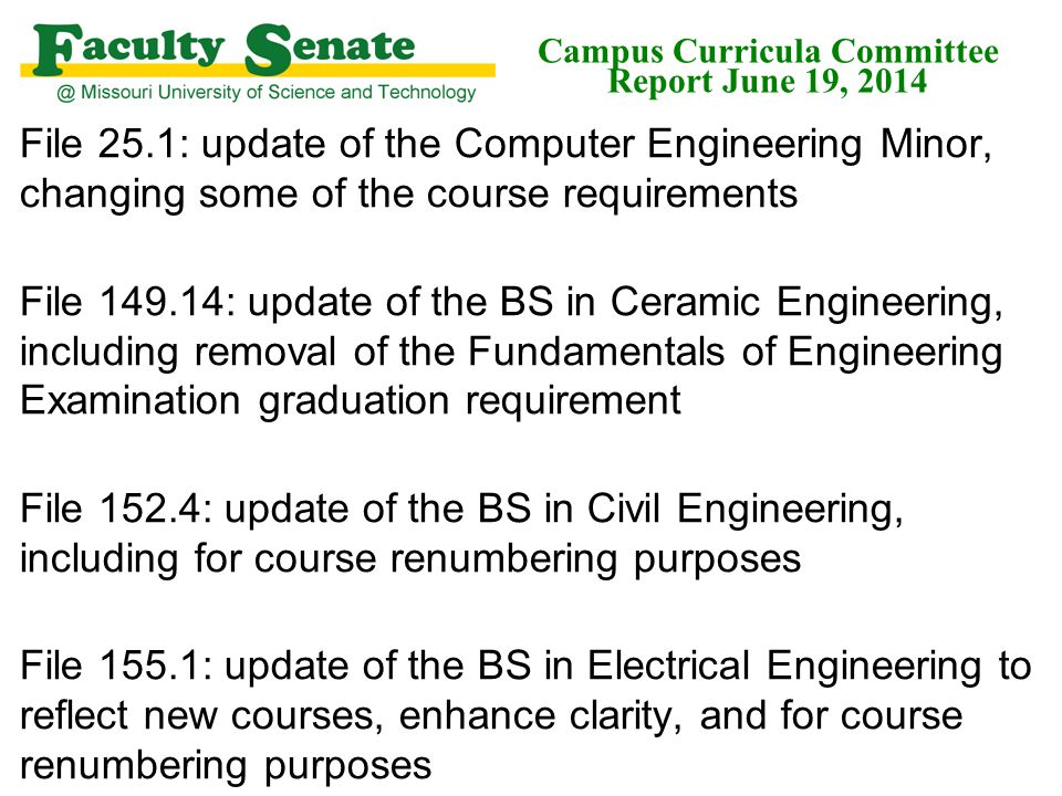 File 25.1: update of the Computer Engineering Minor, changing some of the course requirements File 149.14: update of the BS in Ceramic Engineering, including removal of the Fundamentals of Engineering Examination graduation requirement File 152.4: update of the BS in Civil Engineering, including for course renumbering purposes File 155.1: update of the BS in Electrical Engineering to reflect new courses, enhance clarity, and for course renumbering purposes Campus Curricula Committee Report June 19, 2014