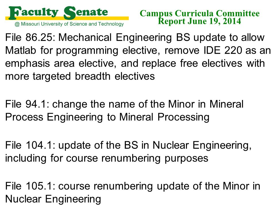 File 86.25: Mechanical Engineering BS update to allow Matlab for programming elective, remove IDE 220 as an emphasis area elective, and replace free electives with more targeted breadth electives File 94.1: change the name of the Minor in Mineral Process Engineering to Mineral Processing File 104.1: update of the BS in Nuclear Engineering, including for course renumbering purposes File 105.1: course renumbering update of the Minor in Nuclear Engineering Campus Curricula Committee Report June 19, 2014