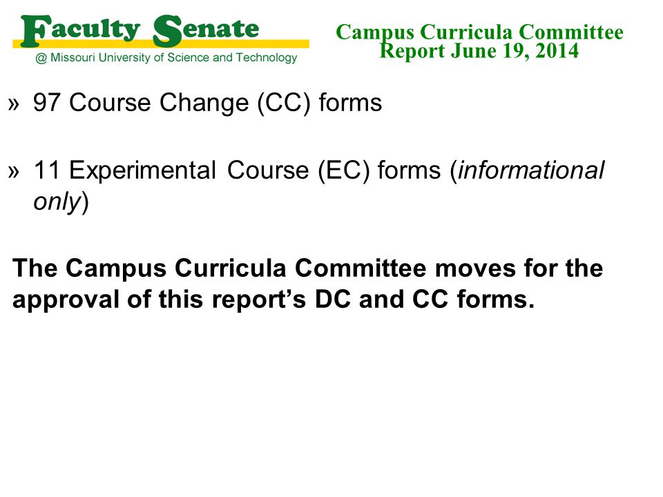»97 Course Change (CC) forms »11 Experimental Course (EC) forms (informational only) The Campus Curricula Committee moves for the approval of this report's DC and CC forms.