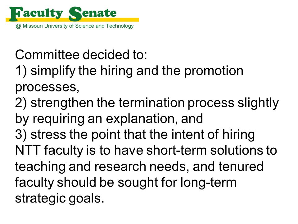 Committee decided to: 1) simplify the hiring and the promotion processes, 2) strengthen the termination process slightly by requiring an explanation, and 3) stress the point that the intent of hiring NTT faculty is to have short-term solutions to teaching and research needs, and tenured faculty should be sought for long-term strategic goals.