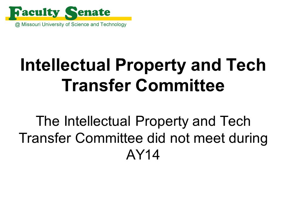 Intellectual Property and Tech Transfer Committee The Intellectual Property and Tech Transfer Committee did not meet during AY14