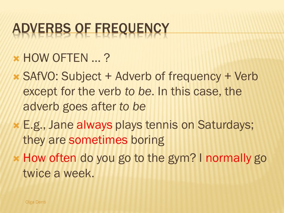 Olga Denti  HOW OFTEN … .  SAfVO: Subject + Adverb of frequency + Verb except for the verb to be.