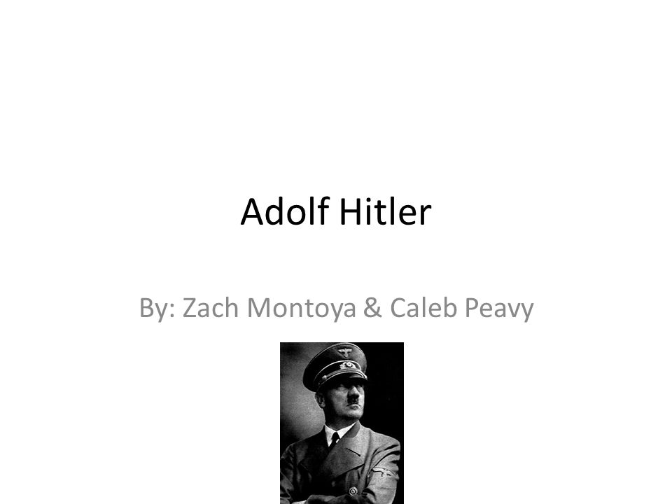 Adolf Hitler By: Zach Montoya & Caleb Peavy